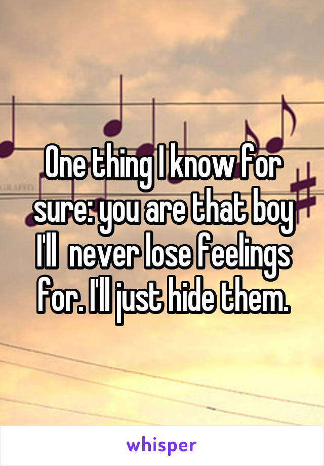 One thing I know for sure: you are that boy I'll  never lose feelings for. I'll just hide them.