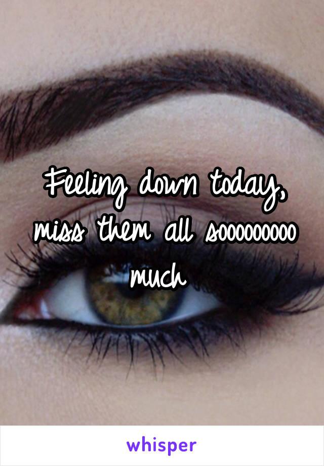 Feeling down today, miss them all sooooooooo much