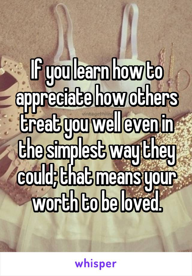 If you learn how to appreciate how others treat you well even in the simplest way they could; that means your worth to be loved.