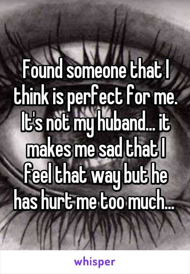 Found someone that I think is perfect for me. It's not my huband... it makes me sad that I feel that way but he has hurt me too much...