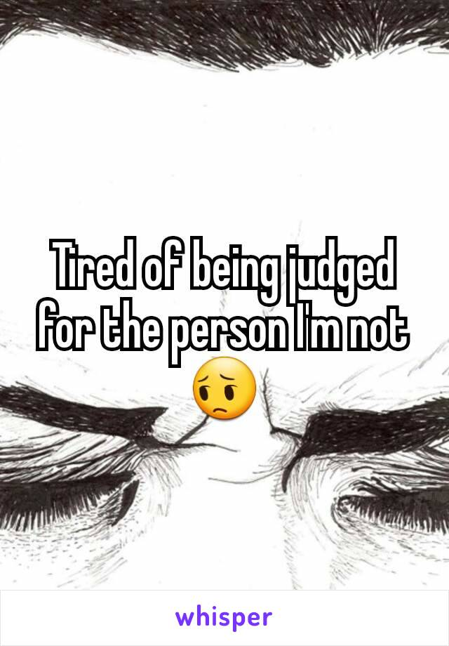Tired of being judged for the person I'm not 😔