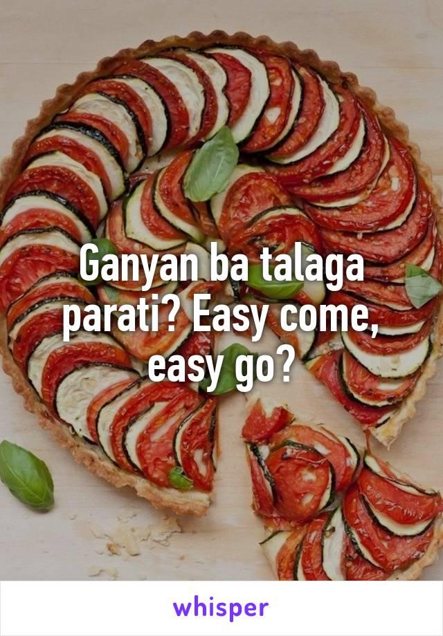 Ganyan ba talaga parati? Easy come, easy go?