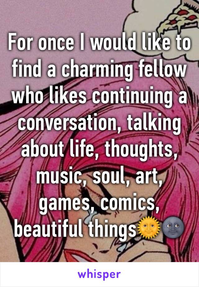 For once I would like to find a charming fellow who likes continuing a conversation, talking about life, thoughts, music, soul, art, games, comics, beautiful things🌞🌚