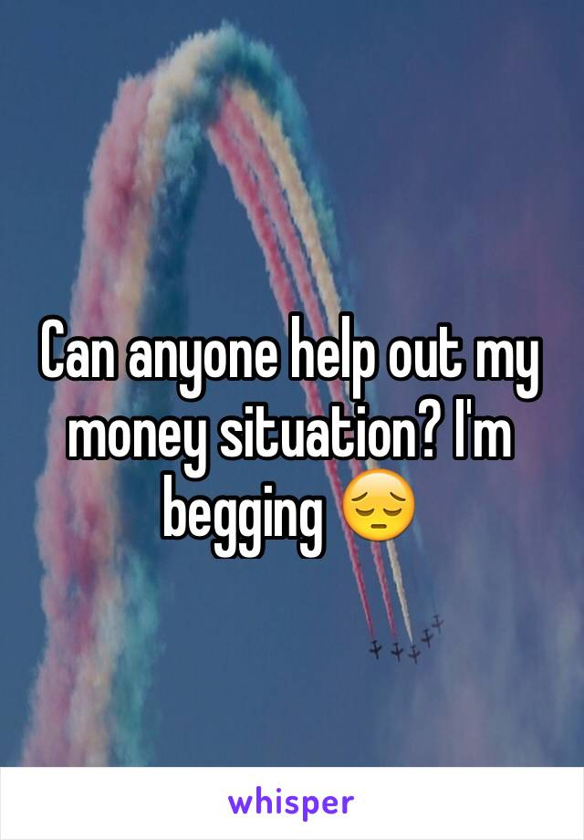 Can anyone help out my money situation? I'm begging 😔