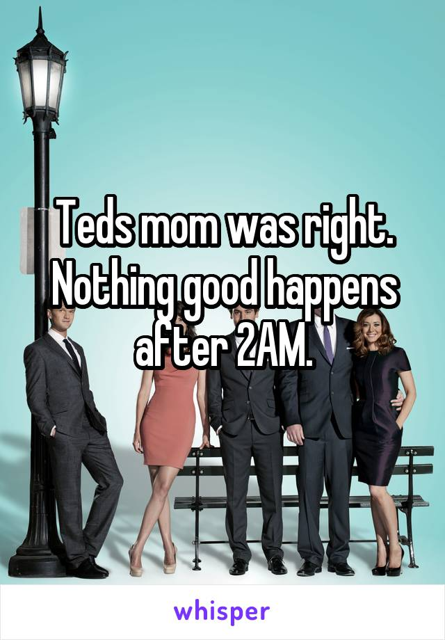 Teds mom was right. Nothing good happens after 2AM.