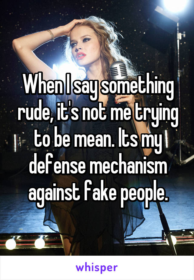 When I say something rude, it's not me trying to be mean. Its my defense mechanism against fake people.