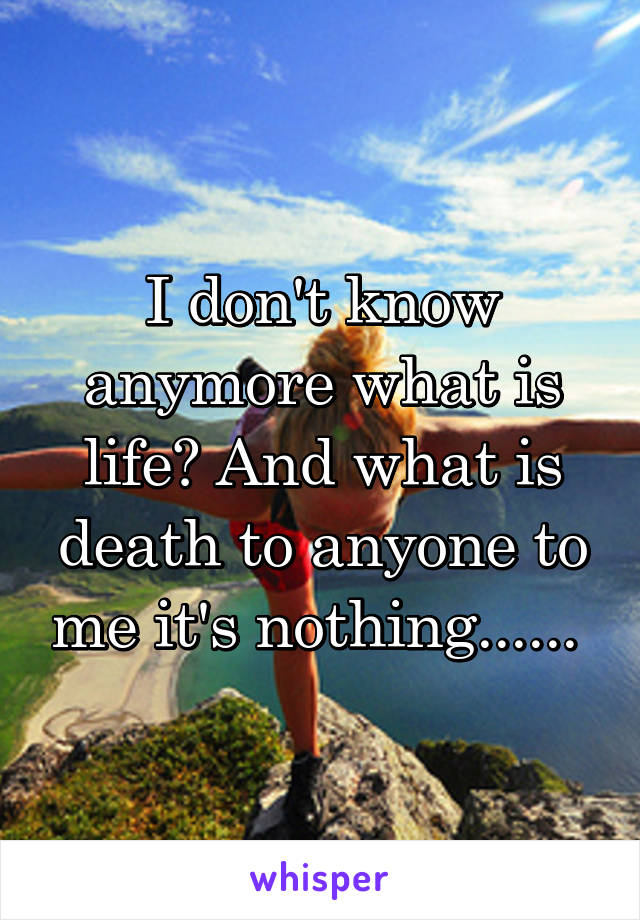 I don't know anymore what is life? And what is death to anyone to me it's nothing......