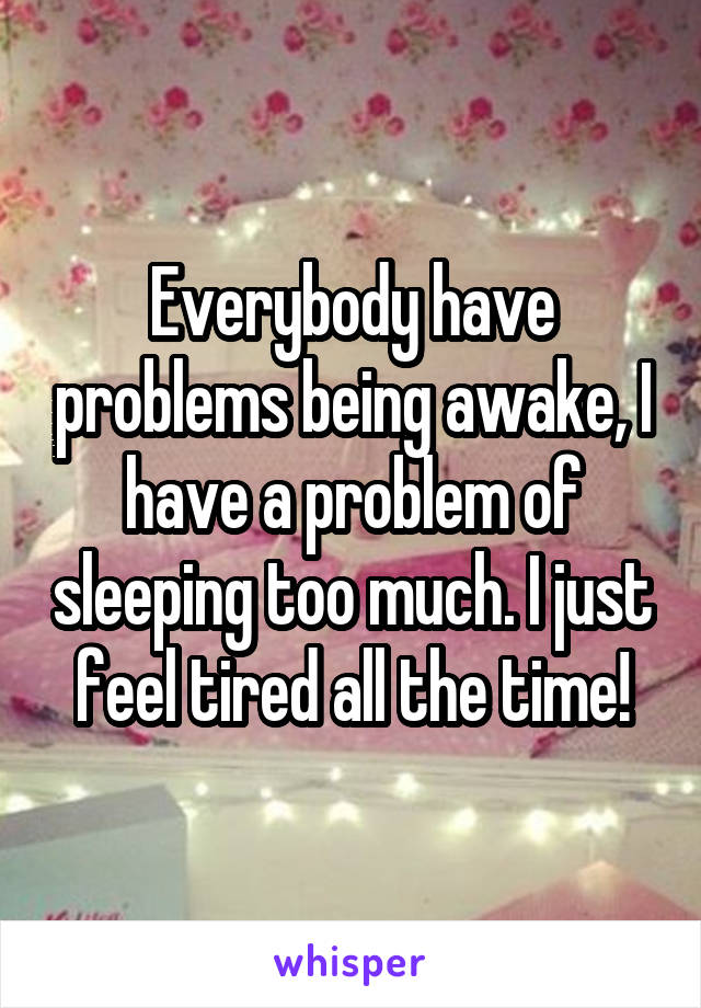 Everybody have problems being awake, I have a problem of sleeping too much. I just feel tired all the time!