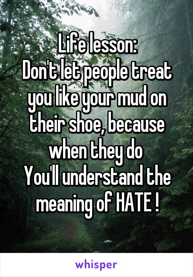 Life lesson: Don't let people treat you like your mud on their shoe, because when they do  You'll understand the meaning of HATE !