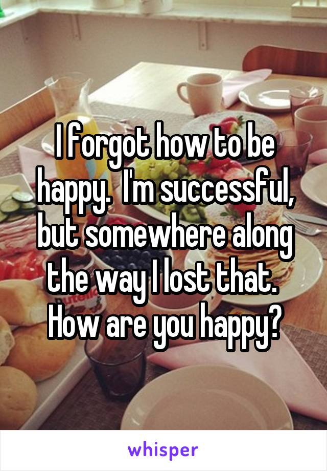 I forgot how to be happy.  I'm successful, but somewhere along the way I lost that.  How are you happy?