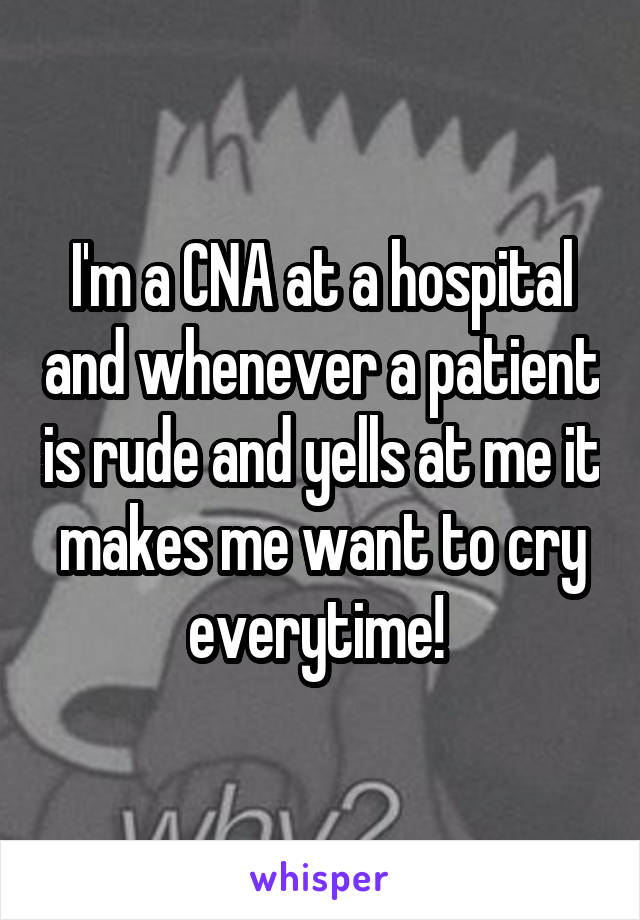 I'm a CNA at a hospital and whenever a patient is rude and yells at me it makes me want to cry everytime!