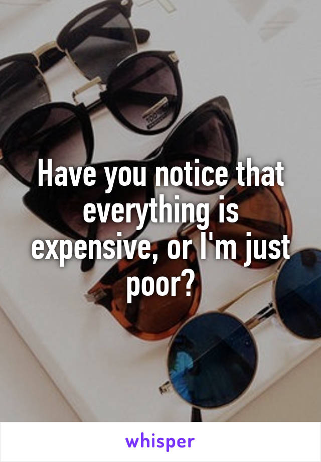 Have you notice that everything is expensive, or I'm just poor?