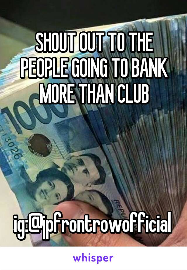SHOUT OUT TO THE PEOPLE GOING TO BANK MORE THAN CLUB     ig:@jpfrontrowofficial