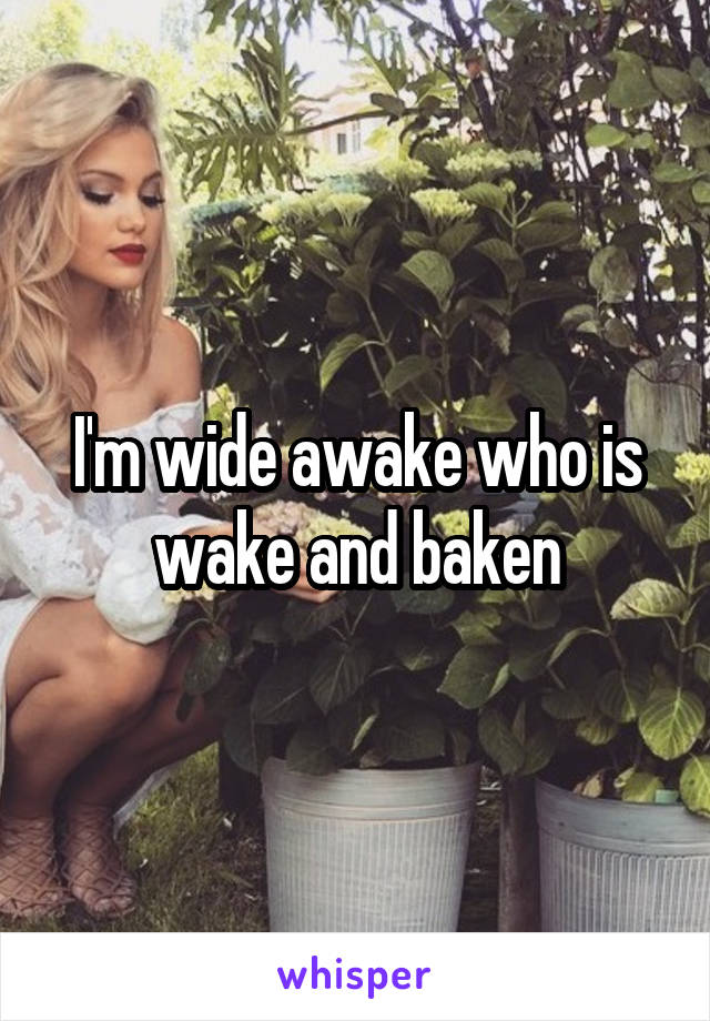 I'm wide awake who is wake and baken