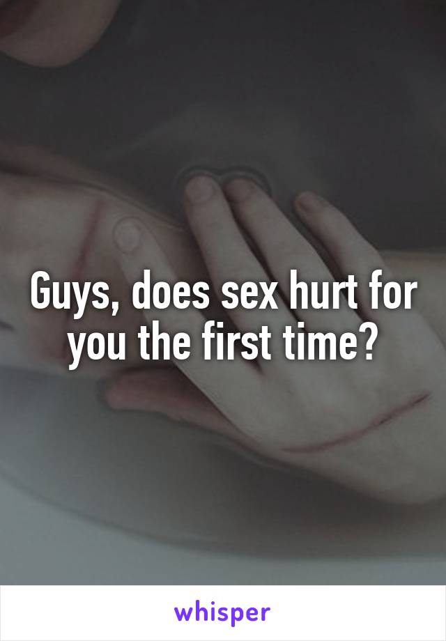 Guys, does sex hurt for you the first time?