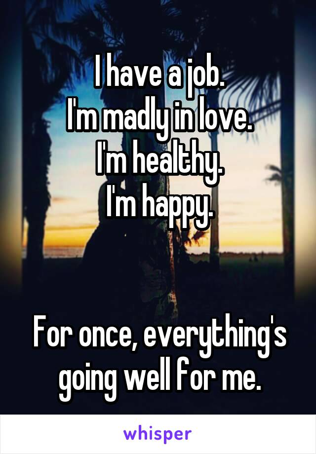 I have a job. I'm madly in love. I'm healthy. I'm happy.   For once, everything's going well for me.