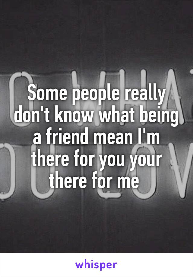 Some people really don't know what being a friend mean I'm there for you your there for me