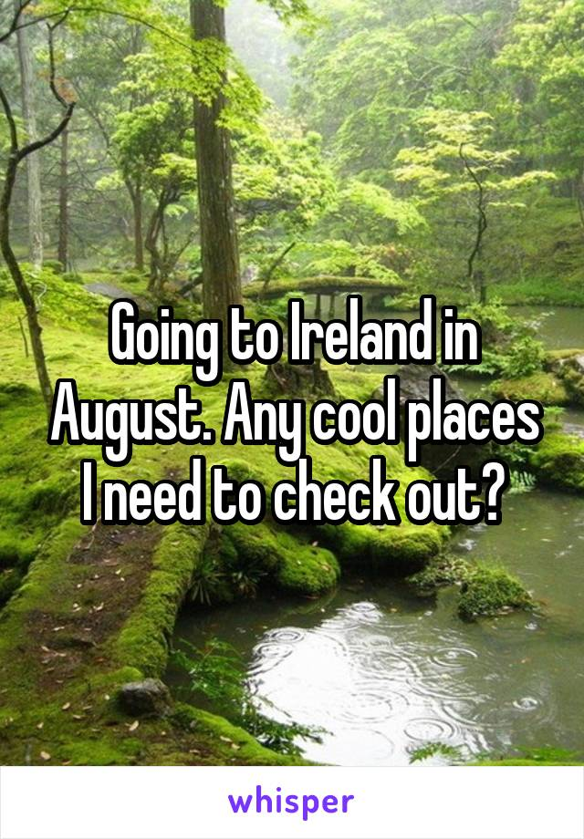 Going to Ireland in August. Any cool places I need to check out?