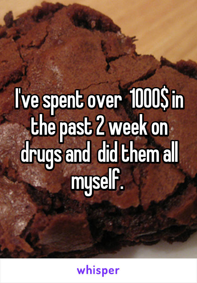 I've spent over  1000$ in the past 2 week on drugs and  did them all myself.