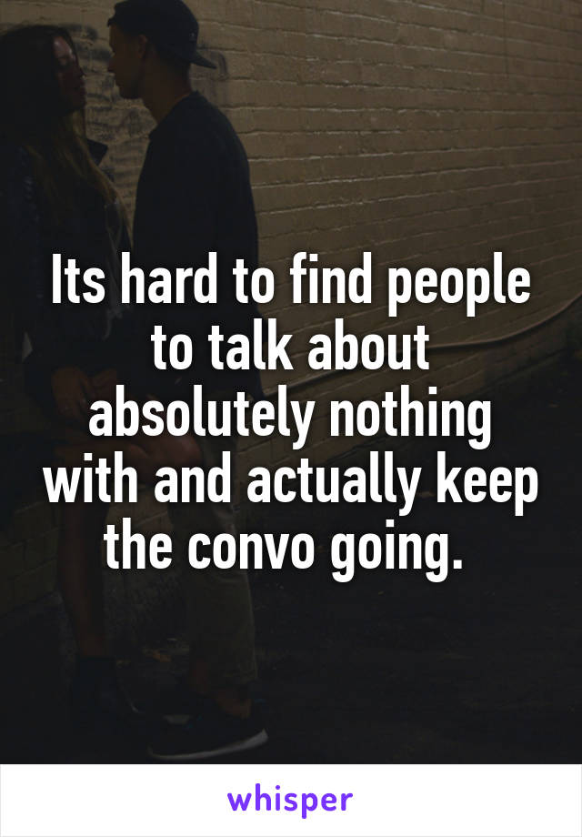 Its hard to find people to talk about absolutely nothing with and actually keep the convo going.