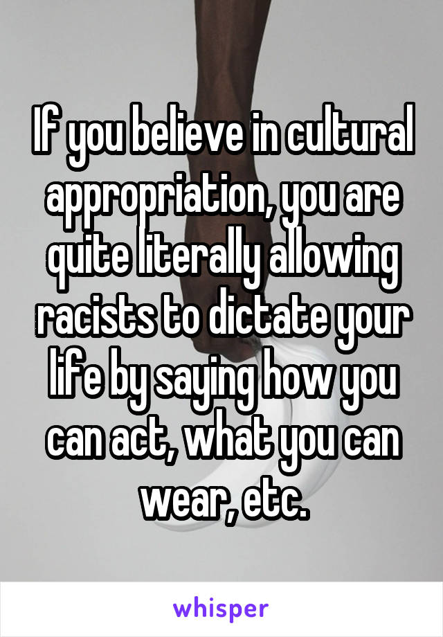 If you believe in cultural appropriation, you are quite literally allowing racists to dictate your life by saying how you can act, what you can wear, etc.