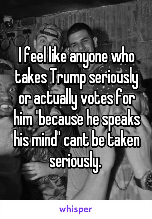 "I feel like anyone who takes Trump seriously or actually votes for him ""because he speaks his mind"" cant be taken seriously."