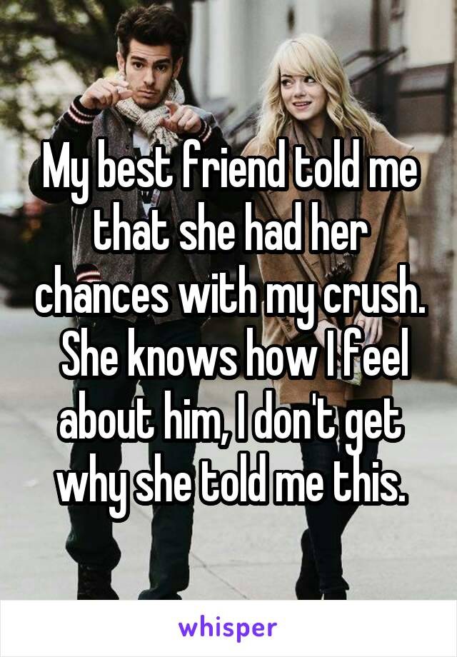 My best friend told me that she had her chances with my crush.  She knows how I feel about him, I don't get why she told me this.