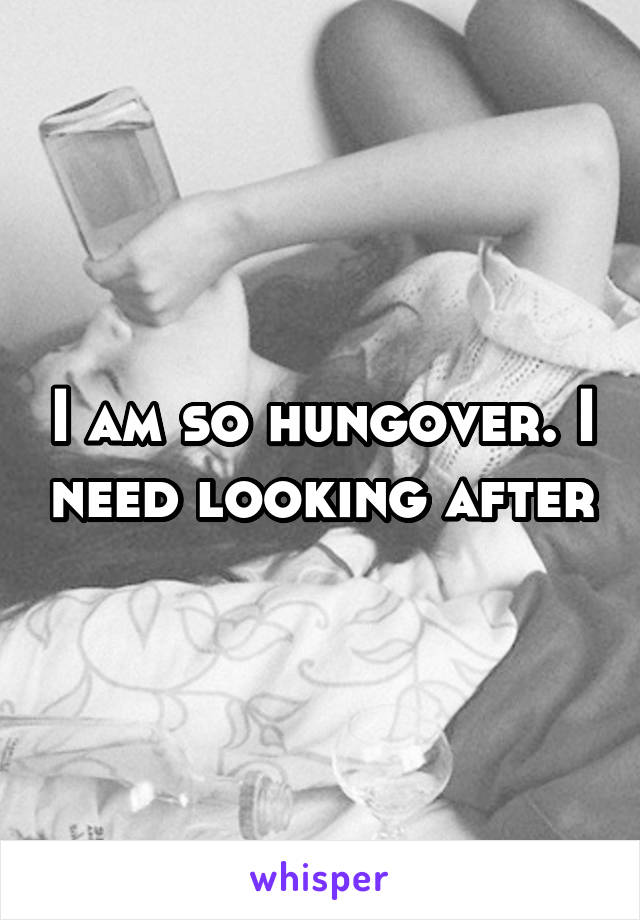 I am so hungover. I need looking after