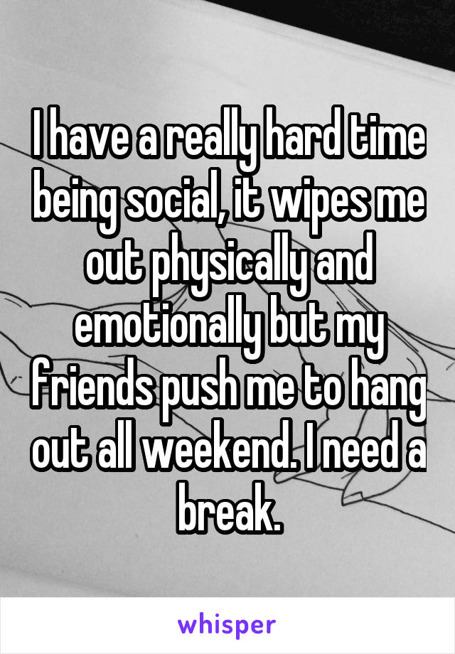 I have a really hard time being social, it wipes me out physically and emotionally but my friends push me to hang out all weekend. I need a break.