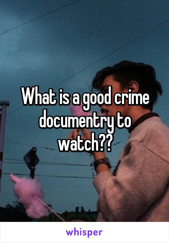 What is a good crime documentry to watch??
