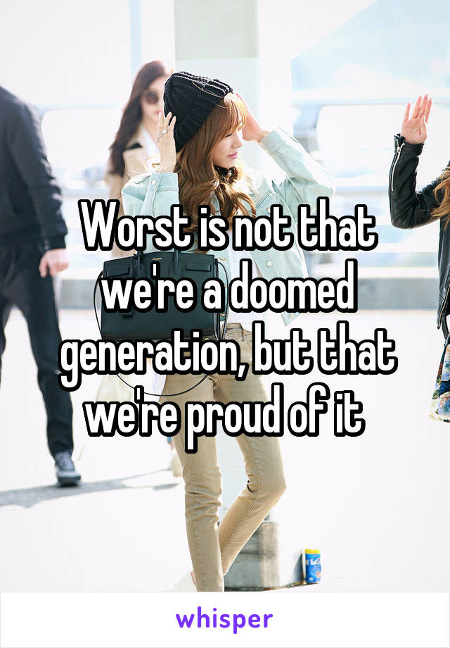 Worst is not that we're a doomed generation, but that we're proud of it