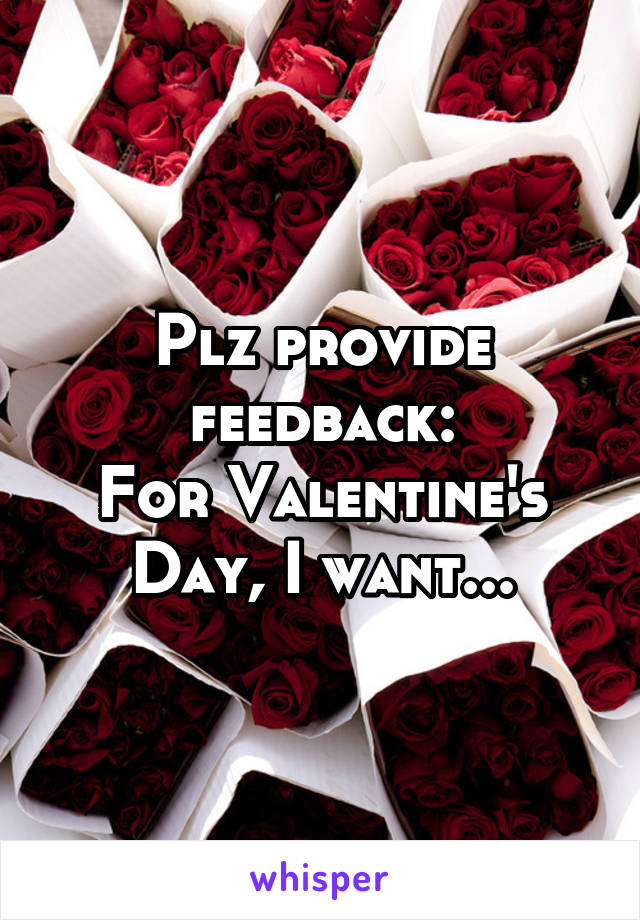 Plz provide feedback: For Valentine's Day, I want...