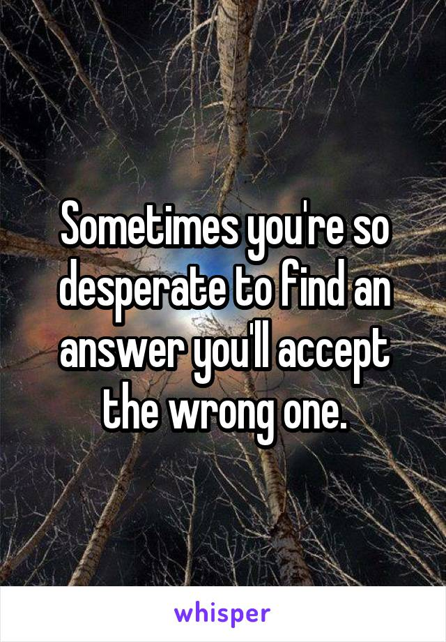 Sometimes you're so desperate to find an answer you'll accept the wrong one.