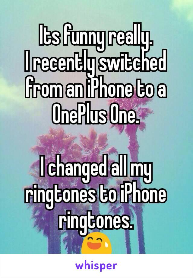 Its funny really. I recently switched from an iPhone to a OnePlus One.  I changed all my ringtones to iPhone ringtones. 😅