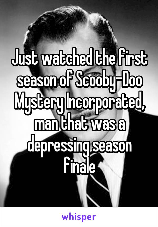 Just watched the first season of Scooby-Doo Mystery Incorporated, man that was a depressing season finale