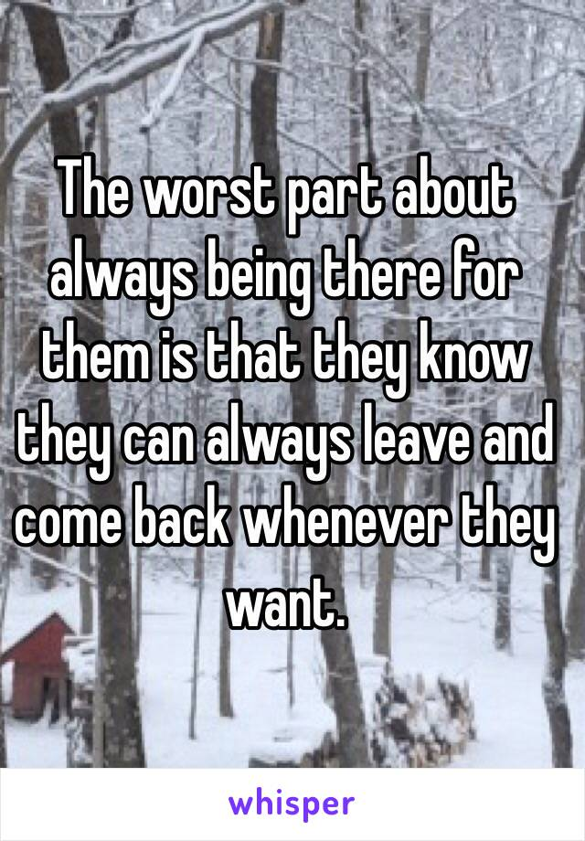 The worst part about always being there for them is that they know they can always leave and come back whenever they want.