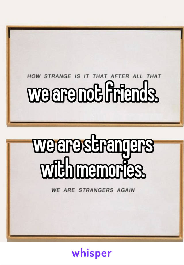 we are not friends.  we are strangers with memories.