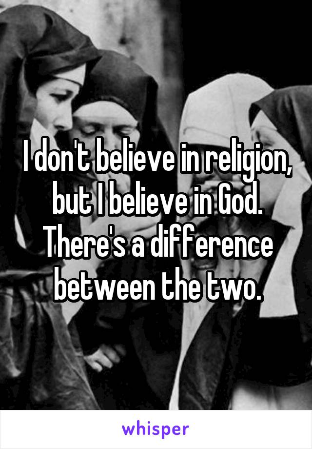 I don't believe in religion, but I believe in God. There's a difference between the two.