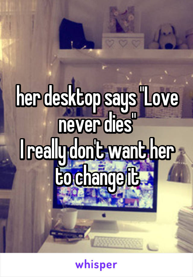 "her desktop says ""Love never dies"" I really don't want her to change it"