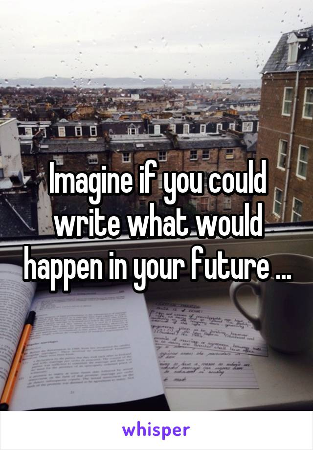 Imagine if you could write what would happen in your future ...