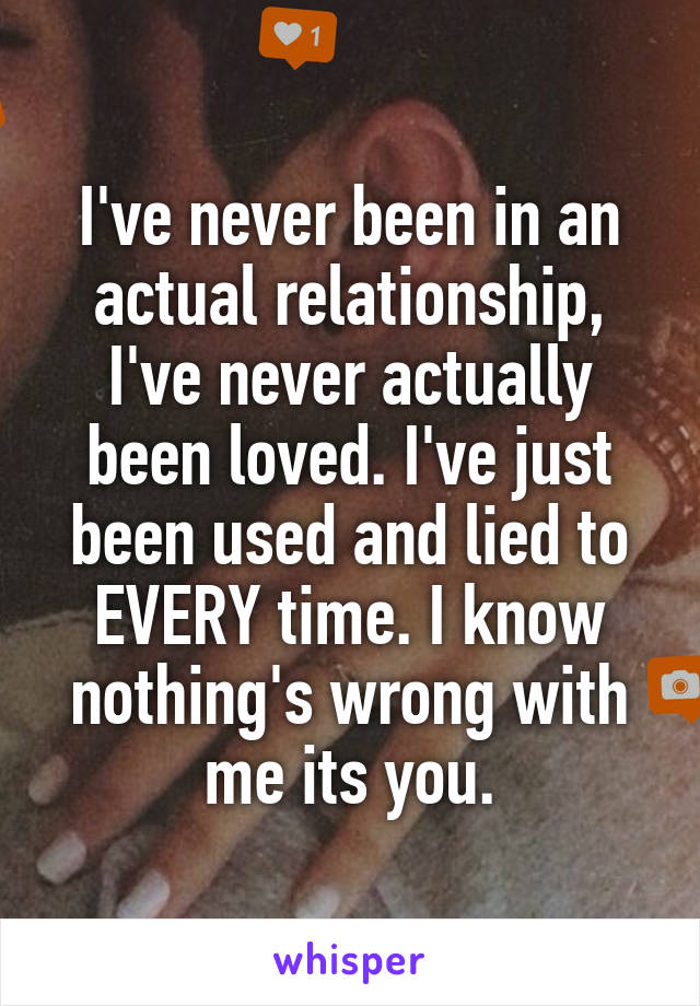 I've never been in an actual relationship, I've never actually been loved. I've just been used and lied to EVERY time. I know nothing's wrong with me its you.