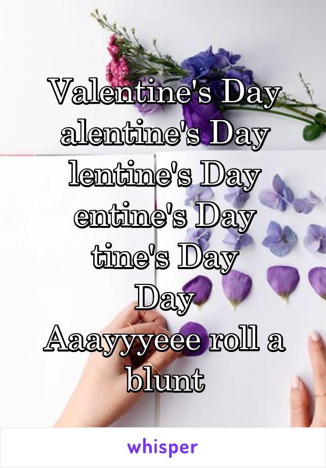 Valentine's Day alentine's Day lentine's Day entine's Day tine's Day Day Aaayyyeee roll a blunt