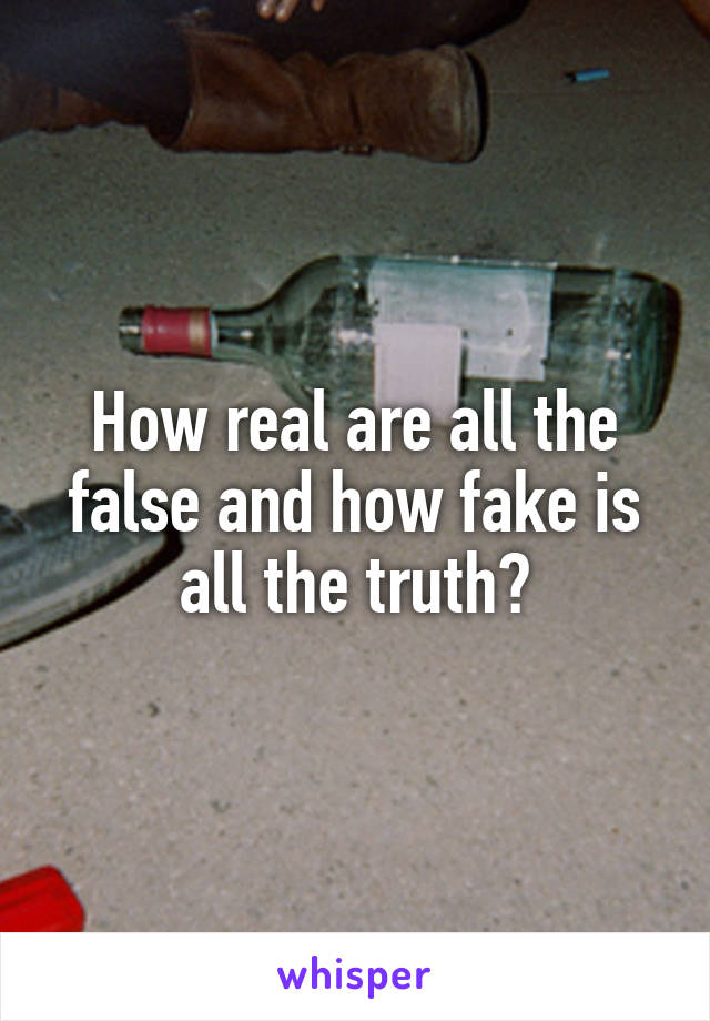 How real are all the false and how fake is all the truth?