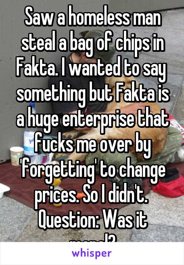 Saw a homeless man steal a bag of chips in Fakta. I wanted to say  something but Fakta is a huge enterprise that fucks me over by 'forgetting' to change prices. So I didn't.  Question: Was it moral?