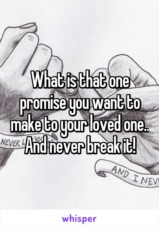 What is that one promise you want to make to your loved one.. And never break it!