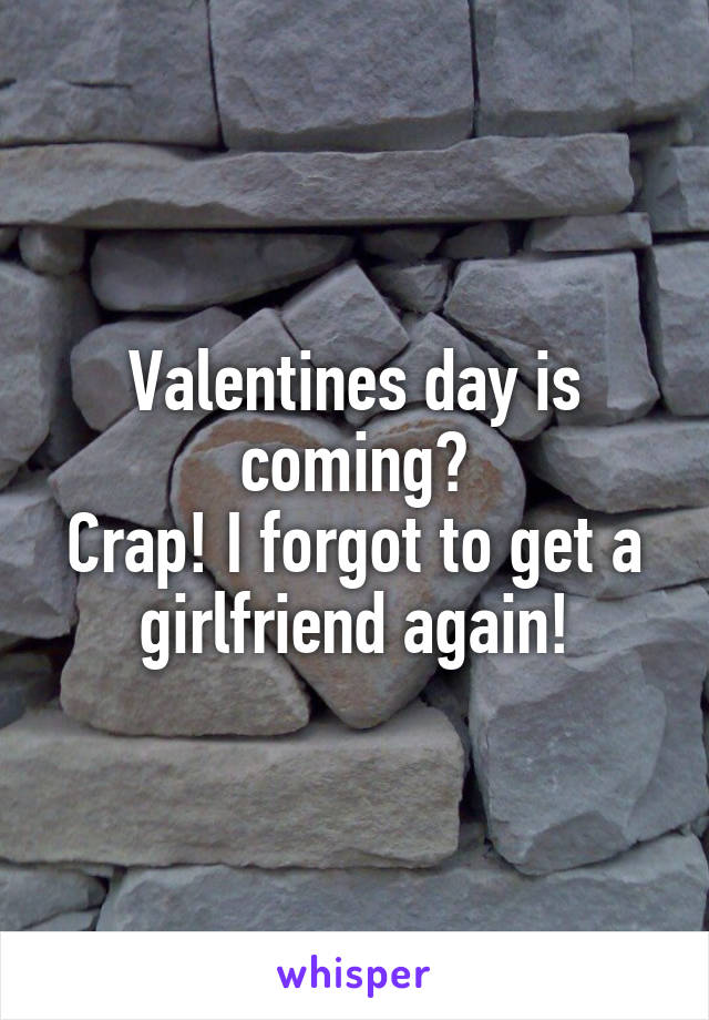 Valentines day is coming? Crap! I forgot to get a girlfriend again!