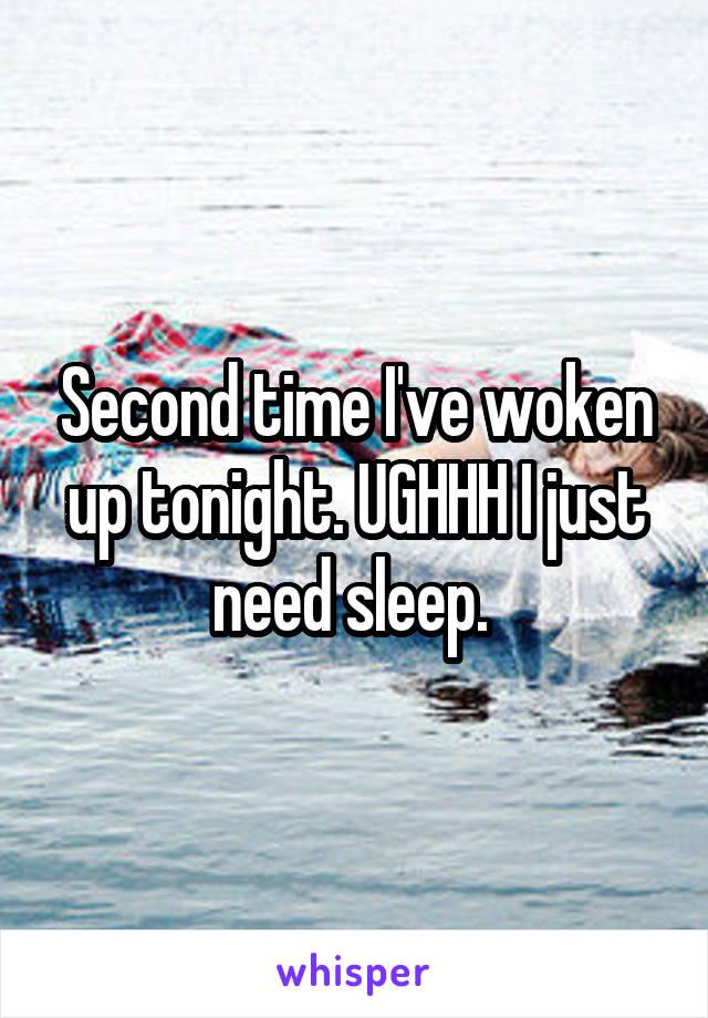 Second time I've woken up tonight. UGHHH I just need sleep.