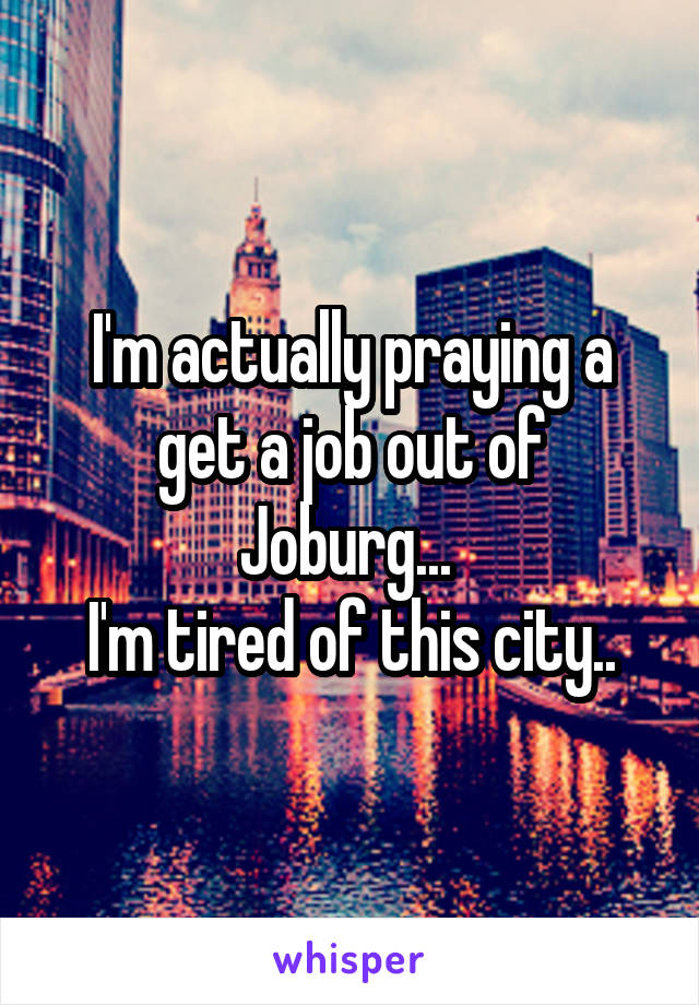 I'm actually praying a get a job out of Joburg...  I'm tired of this city..