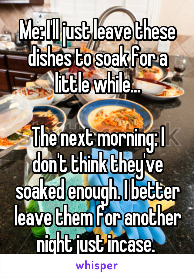 Me: I'll just leave these dishes to soak for a little while...  The next morning: I don't think they've soaked enough. I better leave them for another night just incase.