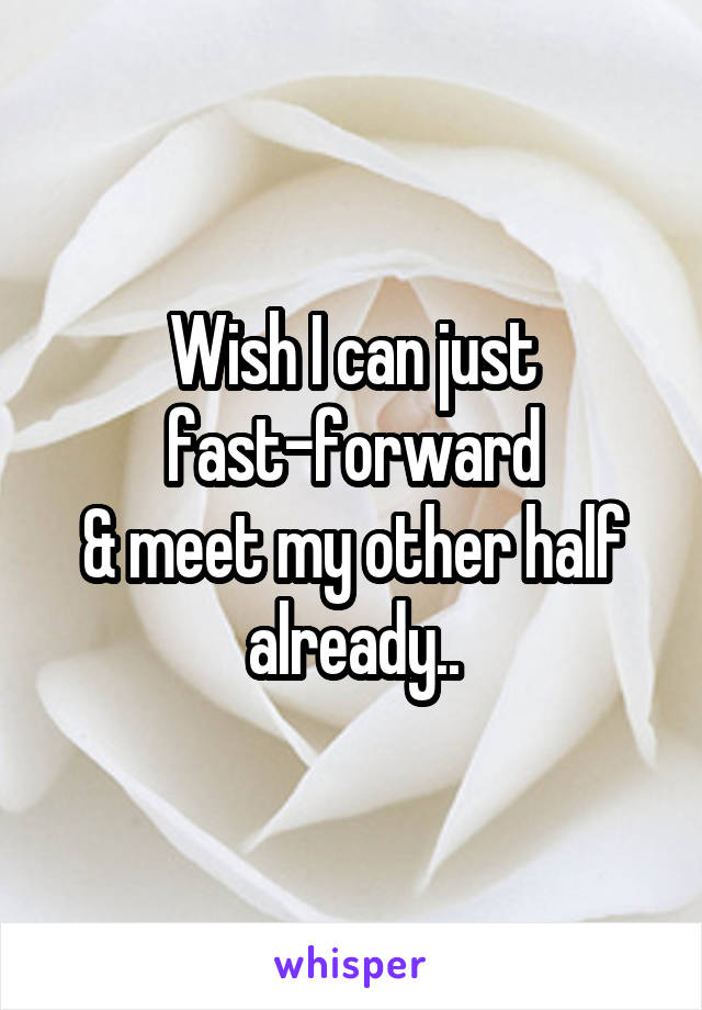 Wish I can just  fast-forward  & meet my other half already..